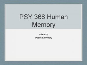 PSY 368 Human Memory Implicit memory Outline Implicit