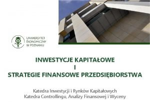 INWESTYCJE KAPITAOWE I STRATEGIE FINANSOWE PRZEDSIBIORSTWA Katedra Inwestycji