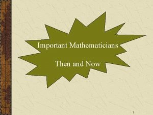Important Mathematicians Then and Now 1 T H