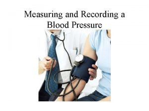 Measuring and Recording a Blood Pressure Blood Pressure
