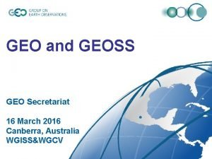 GEO and GEOSS GEO Secretariat 16 March 2016