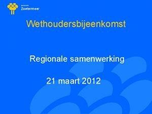gemeente Zoetermeer Wethoudersbijeenkomst Regionale samenwerking 21 maart 2012