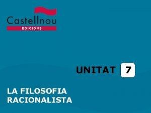 UNITAT LA FILOSOFIA RACIONALISTA 7 Unitat 7 La