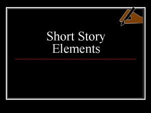 Short Story Elements What is a short story
