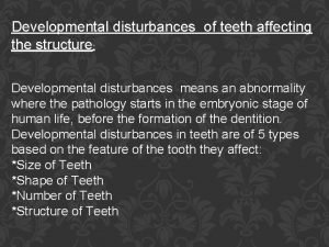 Developmental disturbances of teeth affecting the structure Developmental