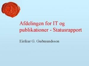 Afdelingen for IT og publikationer Statusrapport Eirkur G