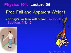 Physics 101 Lecture 05 Free Fall and Apparent