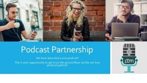 Podcast Partnership We have launched a new podcast