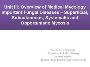 Unit III Overview of Medical Mycology Important Fungal