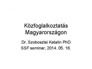 Kzfoglalkoztats Magyarorszgon Dr Szoboszlai Katalin Ph D SSF
