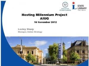 Hosting Millennium Project AIUG 16 November 2012 Lesley
