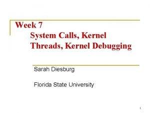 Week 7 System Calls Kernel Threads Kernel Debugging