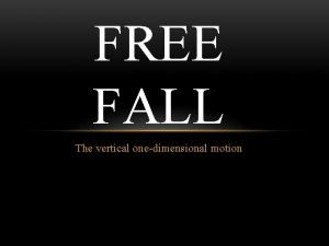 FREE FALL The vertical onedimensional motion FREE FALL