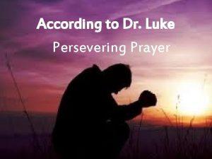 According to Dr Luke Persevering Prayer Luke 18