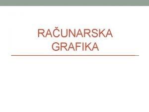 RAUNARSKA GRAFIKA Uvod u raunarsku grafiku Raunarska grafika