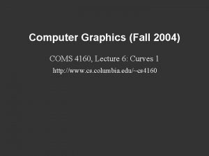 Computer Graphics Fall 2004 COMS 4160 Lecture 6