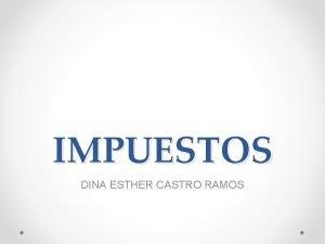 IMPUESTOS DINA ESTHER CASTRO RAMOS IMPUESTOS Un impuesto