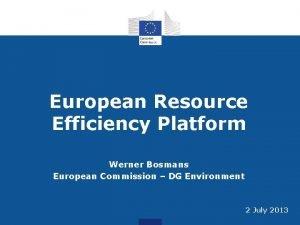 European Resource Efficiency Platform Werner Bosmans European Commission