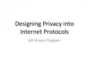 Designing Privacy into Internet Protocols IAB Privacy Program
