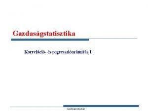 Gazdasgstatisztika Korrelci s regressziszmts I Gazdasgstatisztika Hol jrunk