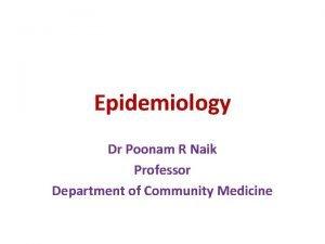 Epidemiology Dr Poonam R Naik Professor Department of