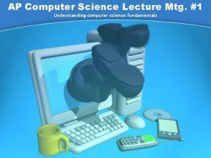 AP Computer Science Lecture Mtg 1 Understanding computer