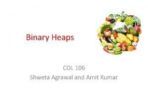Binary Heaps COL 106 Shweta Agrawal and Amit