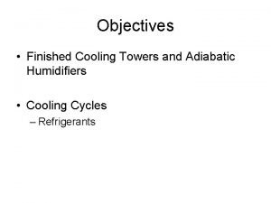Objectives Finished Cooling Towers and Adiabatic Humidifiers Cooling