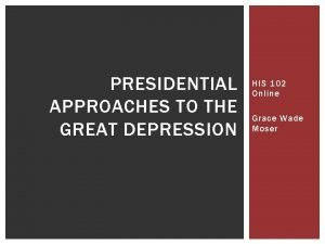 PRESIDENTIAL APPROACHES TO THE GREAT DEPRESSION HIS 102