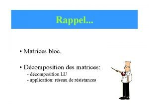 Rappel Matrices bloc Dcomposition des matrices dcomposition LU