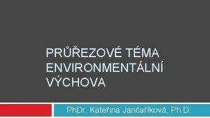 PREZOV TMA ENVIRONMENTLN VCHOVA Ph Dr Kateina Janakov