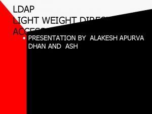LDAP LIGHT WEIGHT DIRECTORY ACCESS PROTOCOL PRESENTATION BY