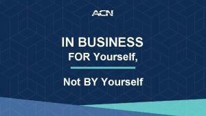 IN BUSINESS FOR Yourself Not BY Yourself ACN
