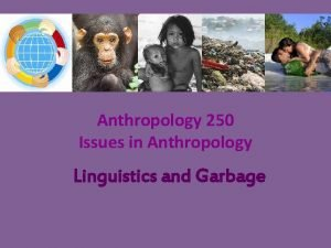 Anthropology 250 Issues in Anthropology Linguistics and Garbage