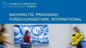 TECHNISCHE UNIVERSITT BERGAKADEMIE FREIBERG NACHHALTIG PRAXISNAH FORSCHUNGSSTARK INTERNATIONAL