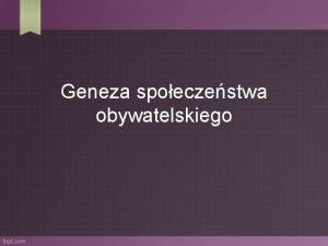 Geneza spoeczestwa obywatelskiego Filozoficzny rodowd spoeczestwa obywatelskiego Spoeczestwo