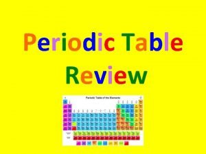 Periodic Table Review The periodic table is a