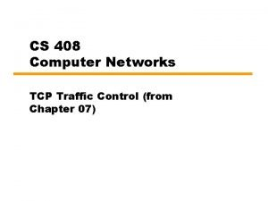 CS 408 Computer Networks TCP Traffic Control from