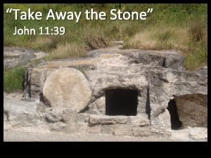 Take Away the Stone John 11 39 Take