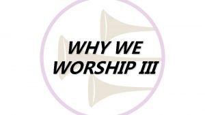 WHY WE WORSHIP III WORSHIP is n VERKORTING