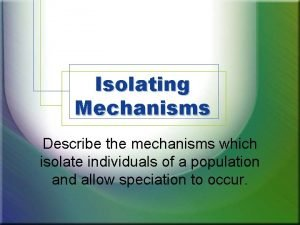 Isolating Mechanisms Describe the mechanisms which isolate individuals
