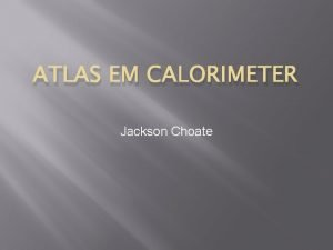 ATLAS EM CALORIMETER Jackson Choate ATLAS Calorimeters The