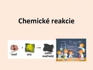 Chemick reakcie Chemick reakcia chemick dej chemick premena