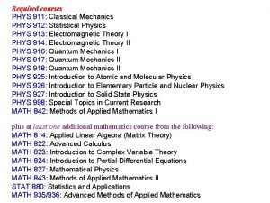 Required courses PHYS 911 Classical Mechanics PHYS 912