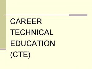 CAREER TECHNICAL EDUCATION CTE n CAREER TECHNICAL EDUCATION