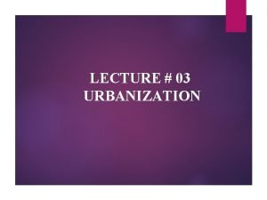 LECTURE 03 URBANIZATION DEFINITIONS Word Urbanization can be