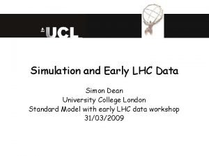 Simulation and Early LHC Data Simon Dean University