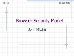 CS 155 Spring 2010 Browser Security Model John