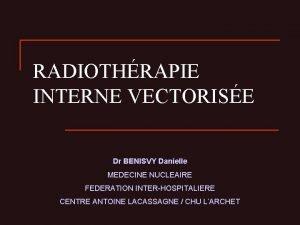 RADIOTHRAPIE INTERNE VECTORISE Dr BENISVY Danielle MEDECINE NUCLEAIRE