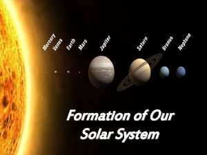 Formation of Our Solar System Our solar system